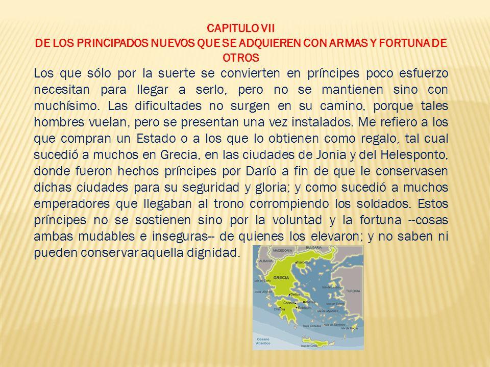 CAPITULO VII DE LOS PRINCIPADOS NUEVOS QUE SE ADQUIEREN CON ARMAS Y FORTUNA DE OTROS.