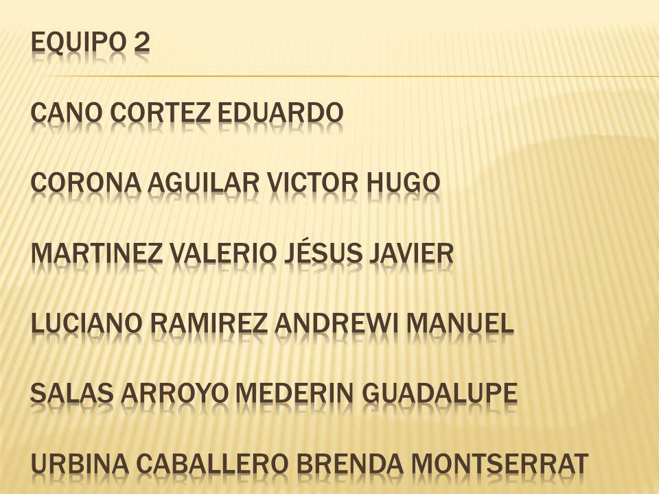 EQUIPO 2 CANO CORTEZ EDUARDO CORONA AGUILAR VICTOR HUGO MARTINEZ VALERIO JÉSUS JAVIER LUCIANO RAMIREZ ANDREWI MANUEL SALAS ARROYO MEDERIN GUADALUPE URBINA CABALLERO BRENDA MONTSERRAT