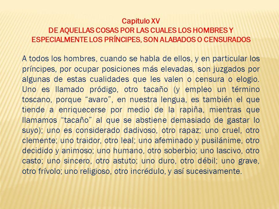 Capitulo XV DE AQUELLAS COSAS POR LAS CUALES LOS HOMBRES Y. ESPECIALMENTE LOS PRÍNCIPES, SON ALABADOS O CENSURADOS.