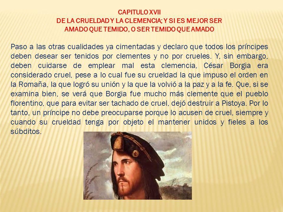 CAPITULO XVII DE LA CRUELDAD Y LA CLEMENCIA; Y SI ES MEJOR SER. AMADO QUE TEMIDO, O SER TEMIDO QUE AMADO.
