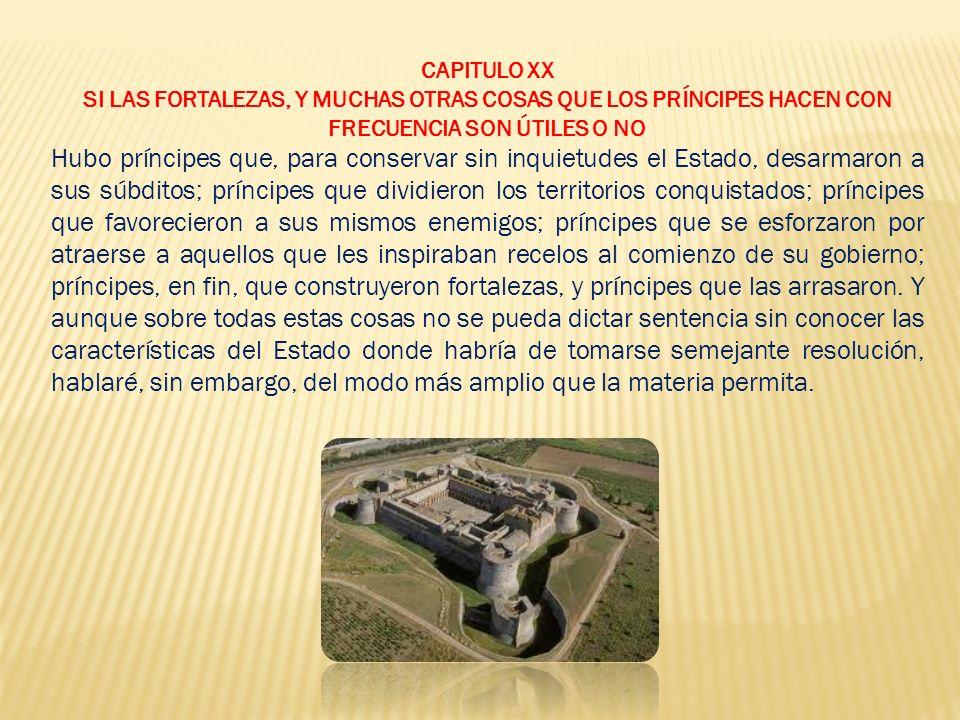 CAPITULO XX SI LAS FORTALEZAS, Y MUCHAS OTRAS COSAS QUE LOS PRÍNCIPES HACEN CON FRECUENCIA SON ÚTILES O NO.