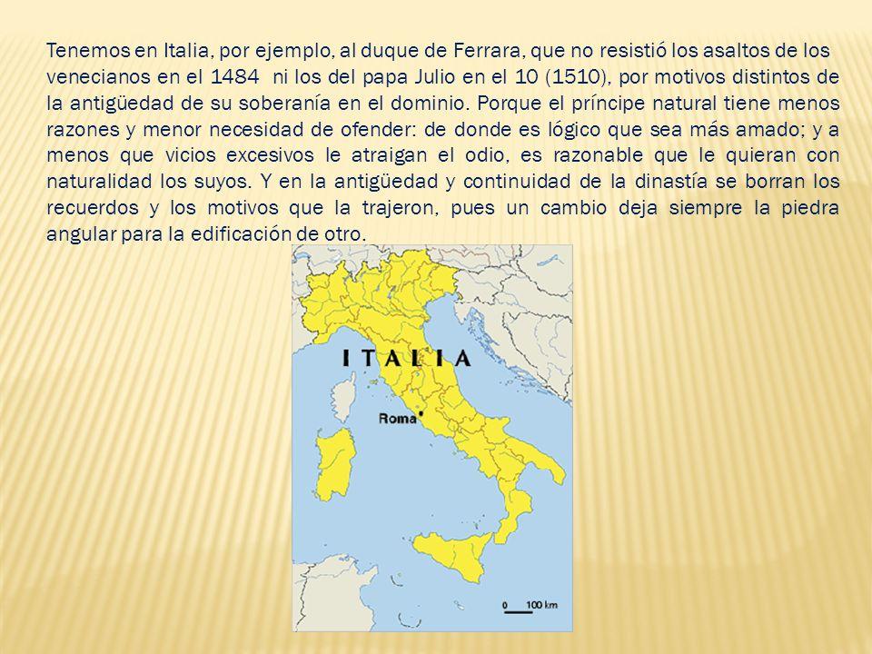 Tenemos en Italia, por ejemplo, al duque de Ferrara, que no resistió los asaltos de los