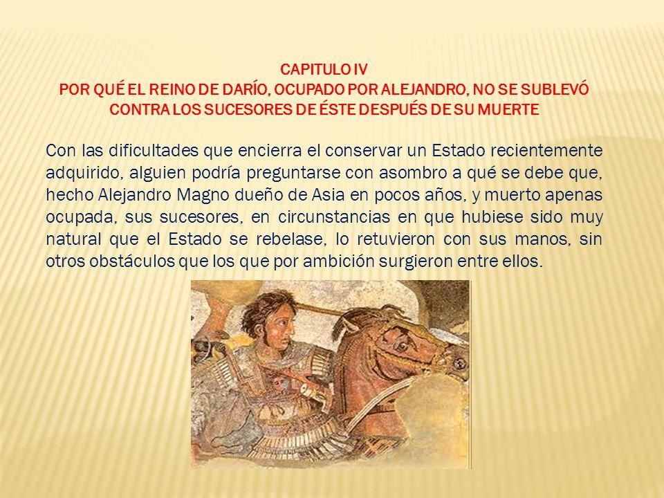 CAPITULO IV POR QUÉ EL REINO DE DARÍO, OCUPADO POR ALEJANDRO, NO SE SUBLEVÓ CONTRA LOS SUCESORES DE ÉSTE DESPUÉS DE SU MUERTE.
