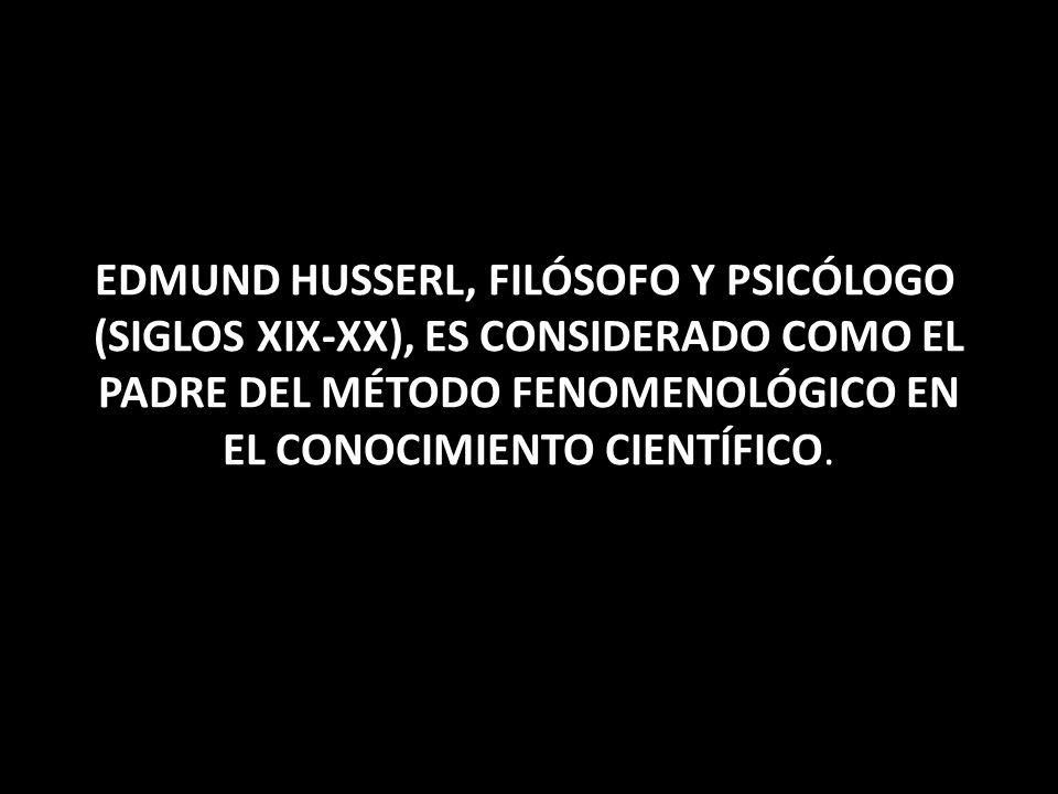 EDMUND HUSSERL, FILÓSOFO Y PSICÓLOGO (SIGLOS XIX-XX), ES CONSIDERADO COMO EL PADRE DEL MÉTODO FENOMENOLÓGICO EN EL CONOCIMIENTO CIENTÍFICO.