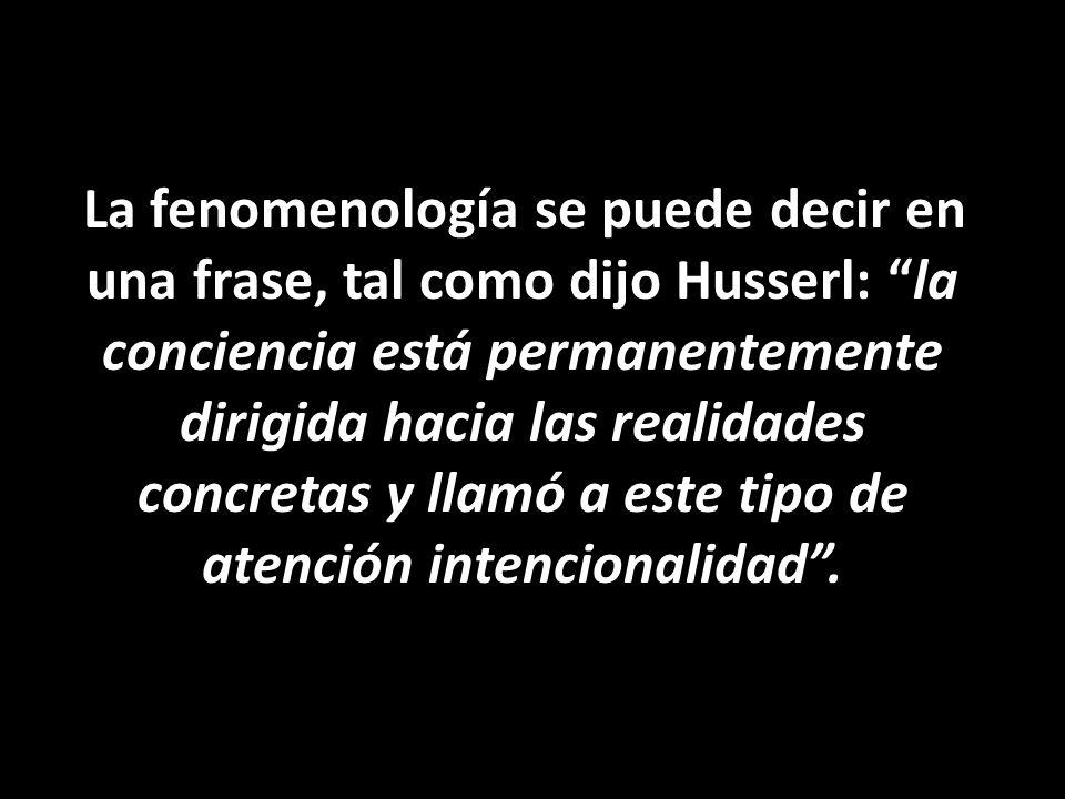 La fenomenología se puede decir en una frase, tal como dijo Husserl: la conciencia está permanentemente dirigida hacia las realidades concretas y llamó a este tipo de atención intencionalidad .