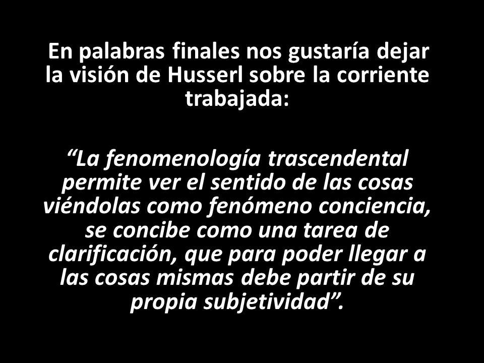 En palabras finales nos gustaría dejar la visión de Husserl sobre la corriente trabajada: