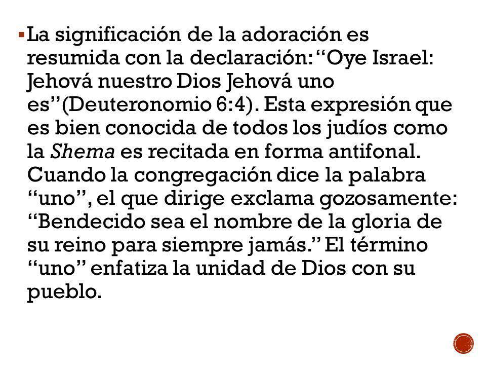 La significación de la adoración es resumida con la declaración: Oye Israel: Jehová nuestro Dios Jehová uno es (Deuteronomio 6:4).