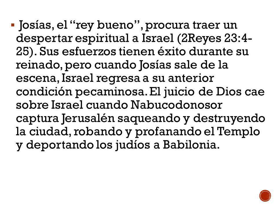 Josías, el rey bueno , procura traer un despertar espiritual a Israel (2Reyes 23:4- 25).