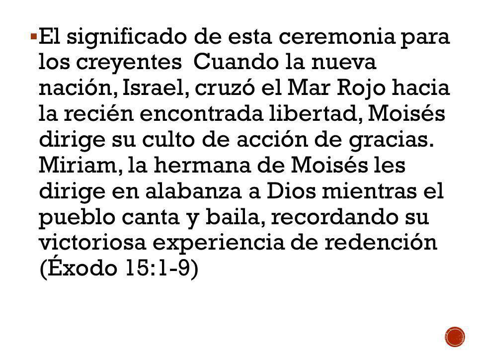 El significado de esta ceremonia para los creyentes Cuando la nueva nación, Israel, cruzó el Mar Rojo hacia la recién encontrada libertad, Moisés dirige su culto de acción de gracias.