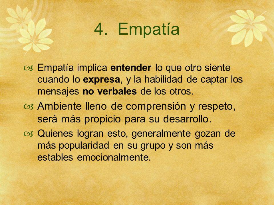 4. Empatía Empatía implica entender lo que otro siente cuando lo expresa, y la habilidad de captar los mensajes no verbales de los otros.