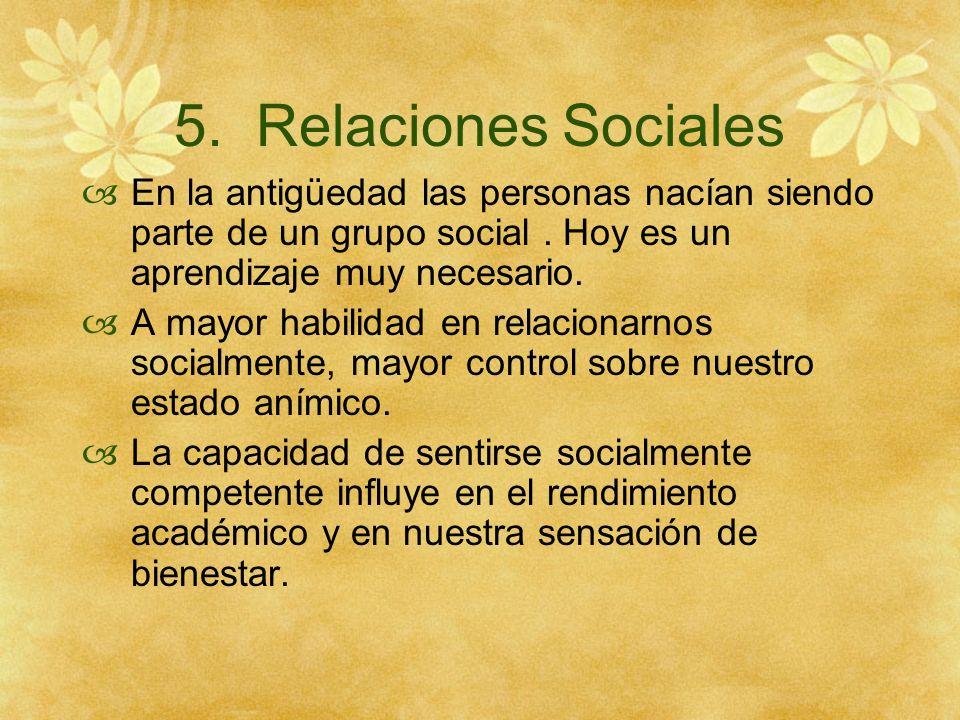 5. Relaciones Sociales En la antigüedad las personas nacían siendo parte de un grupo social . Hoy es un aprendizaje muy necesario.