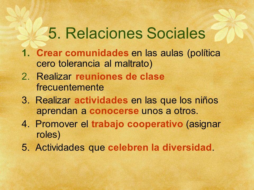 5. Relaciones Sociales Crear comunidades en las aulas (política cero tolerancia al maltrato) Realizar reuniones de clase frecuentemente.