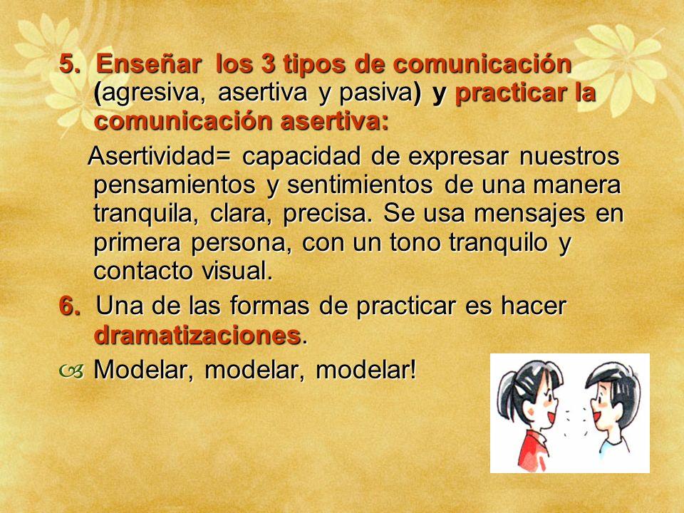 5. Enseñar los 3 tipos de comunicación (agresiva, asertiva y pasiva) y practicar la comunicación asertiva: