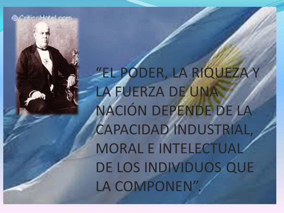 EL PODER, LA RIQUEZA Y LA FUERZA DE UNA NACIÓN DEPENDE DE LA CAPACIDAD INDUSTRIAL, MORAL E INTELECTUAL DE LOS INDIVIDUOS QUE LA COMPONEN .