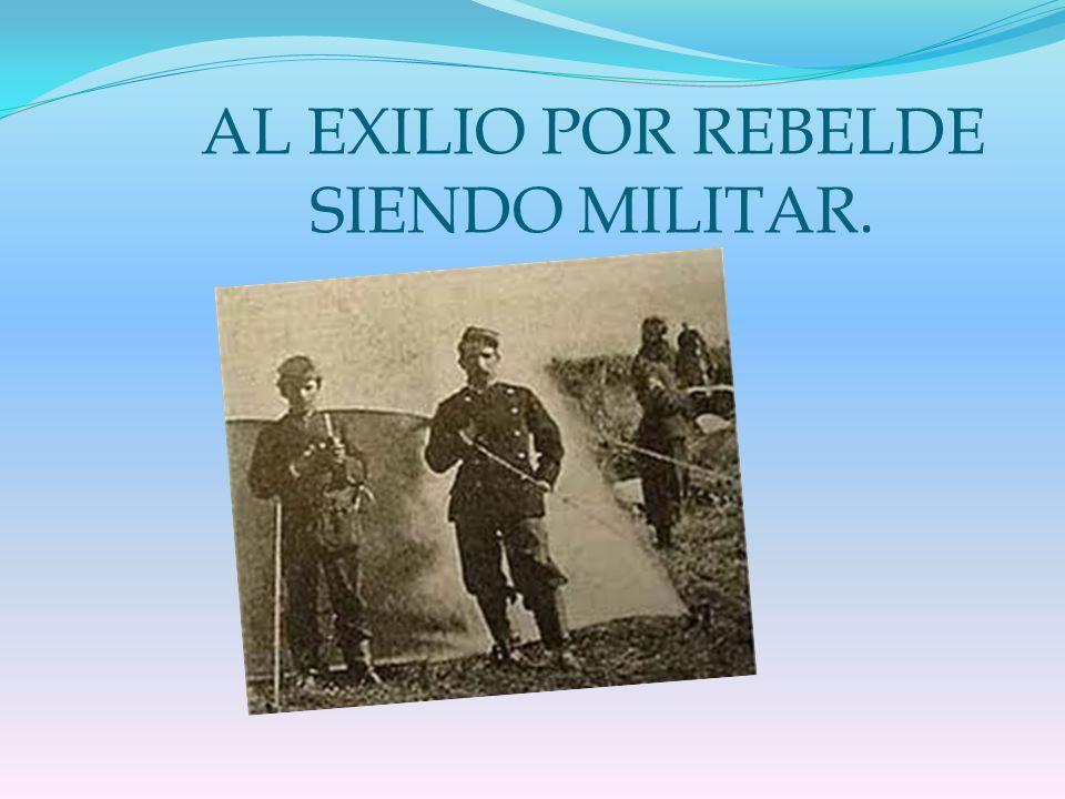 AL EXILIO POR REBELDE SIENDO MILITAR.