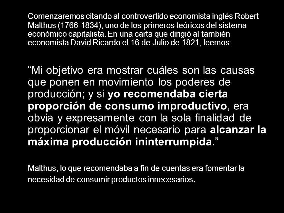 Comenzaremos citando al controvertido economista inglés Robert Malthus (1766-1834), uno de los primeros teóricos del sistema económico capitalista. En una carta que dirigió al también economista David Ricardo el 16 de Julio de 1821, leemos:
