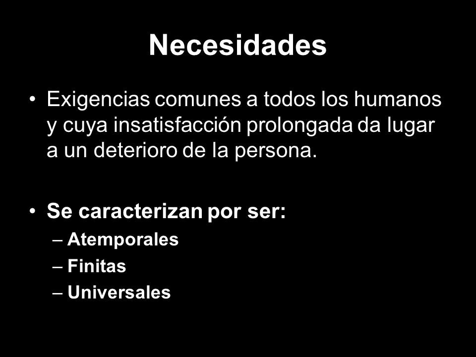 Necesidades Exigencias comunes a todos los humanos y cuya insatisfacción prolongada da lugar a un deterioro de la persona.