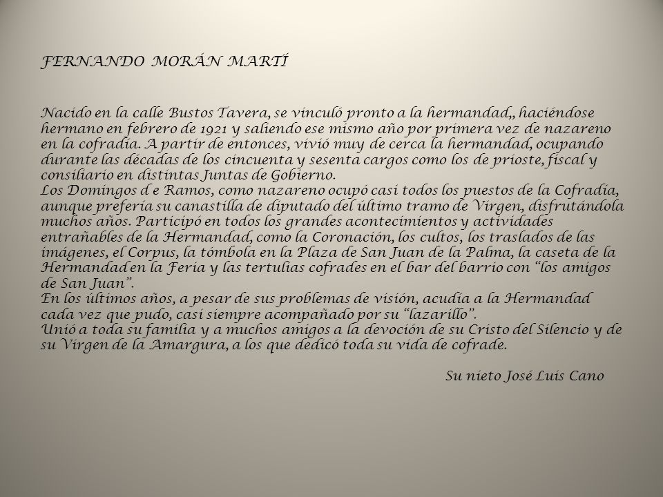 FERNANDO MORÁN MARTÍ Nacido en la calle Bustos Tavera, se vinculó pronto a la hermandad,, haciéndose hermano en febrero de 1921 y saliendo ese mismo año por primera vez de nazareno en la cofradía.