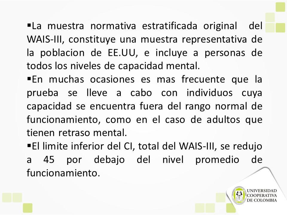 La muestra normativa estratificada original del WAIS-III, constituye una muestra representativa de la poblacion de EE.UU, e incluye a personas de todos los niveles de capacidad mental.
