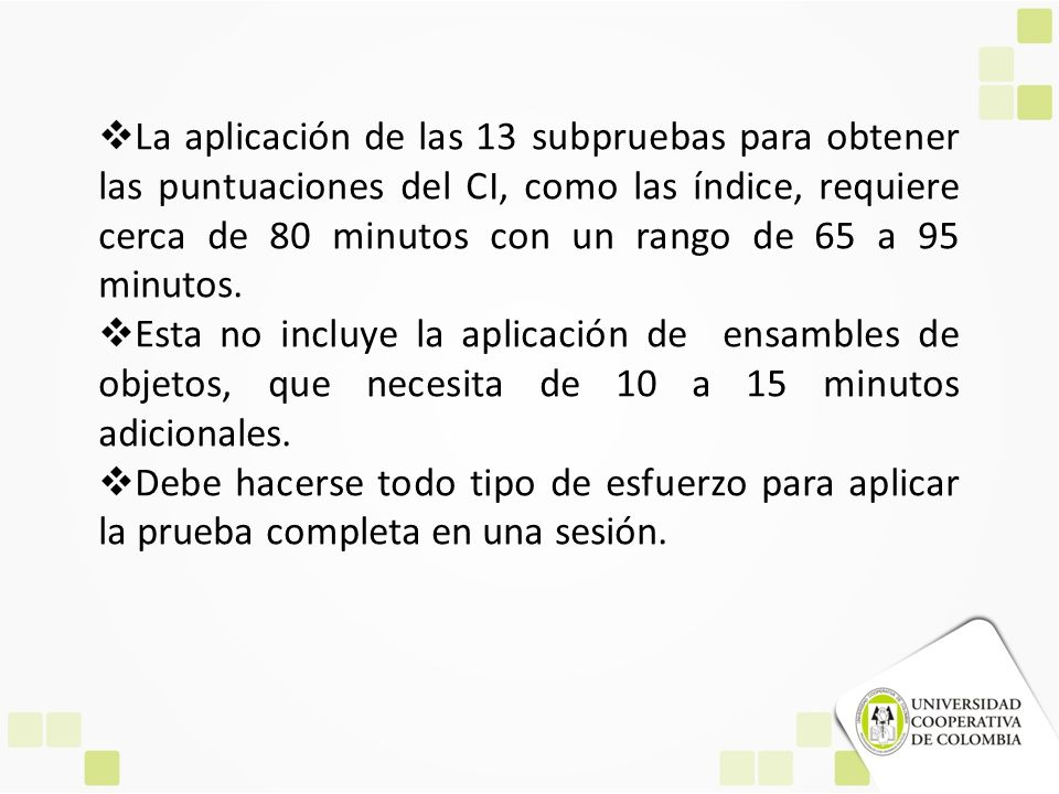 La aplicación de las 13 subpruebas para obtener las puntuaciones del CI, como las índice, requiere cerca de 80 minutos con un rango de 65 a 95 minutos.