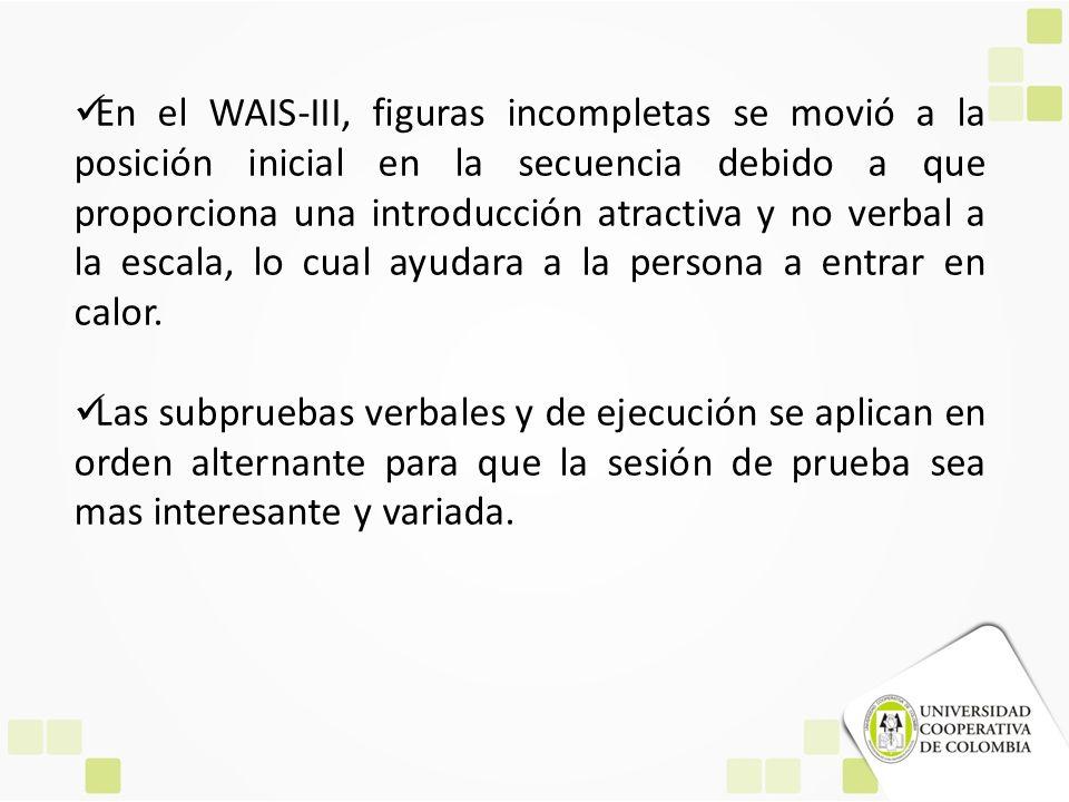 En el WAIS-III, figuras incompletas se movió a la posición inicial en la secuencia debido a que proporciona una introducción atractiva y no verbal a la escala, lo cual ayudara a la persona a entrar en calor.