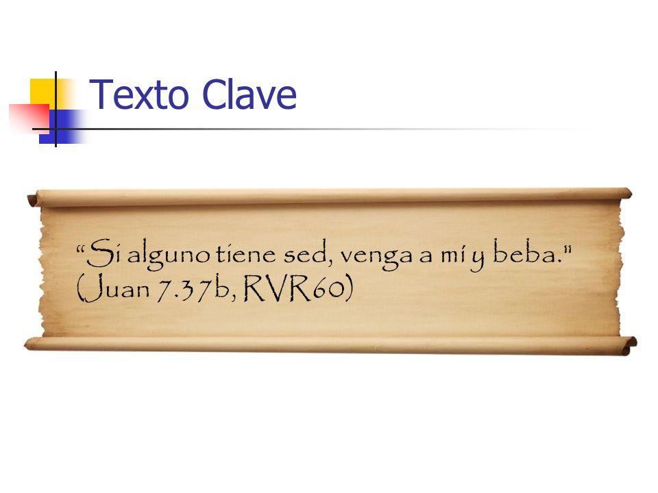 Texto Clave Si alguno tiene sed, venga a mí y beba. (Juan 7.37b, RVR60)