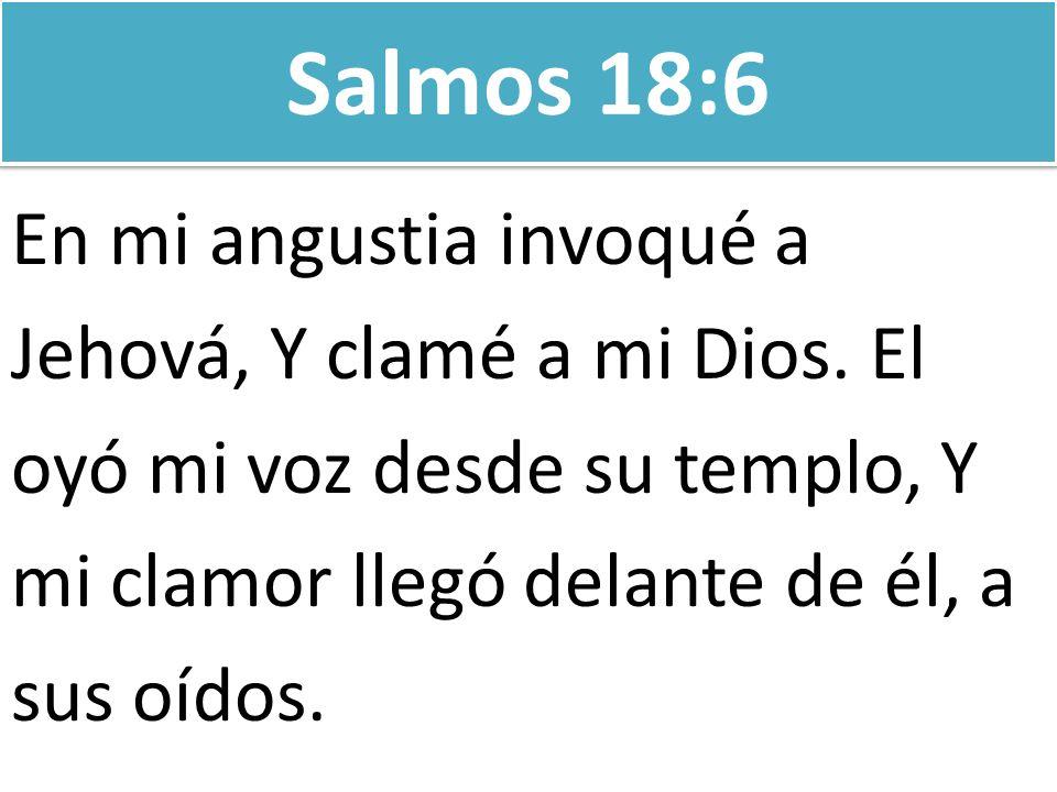 Salmos 18:6 En mi angustia invoqué a Jehová, Y clamé a mi Dios. El
