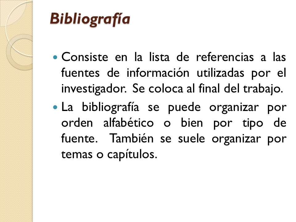 Bibliografía Consiste en la lista de referencias a las fuentes de información utilizadas por el investigador. Se coloca al final del trabajo.