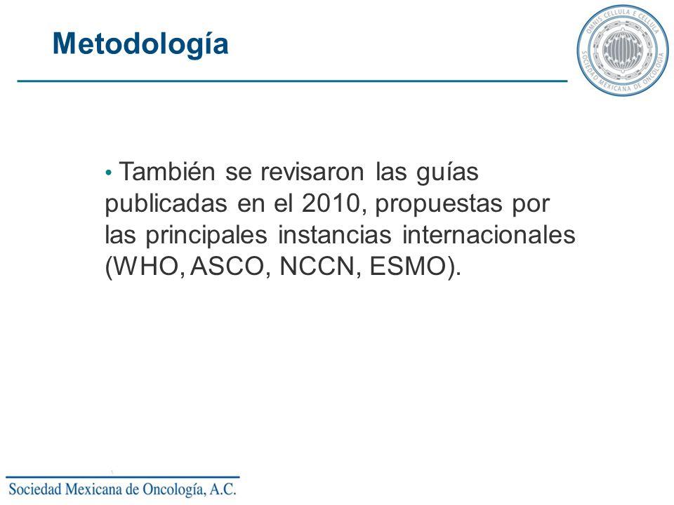 Metodología También se revisaron las guías publicadas en el 2010, propuestas por las principales instancias internacionales (WHO, ASCO, NCCN, ESMO).