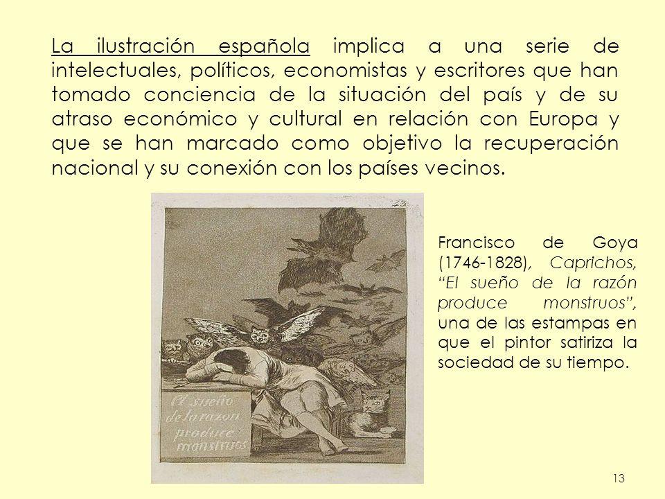 La ilustración española implica a una serie de intelectuales, políticos, economistas y escritores que han tomado conciencia de la situación del país y de su atraso económico y cultural en relación con Europa y que se han marcado como objetivo la recuperación nacional y su conexión con los países vecinos.