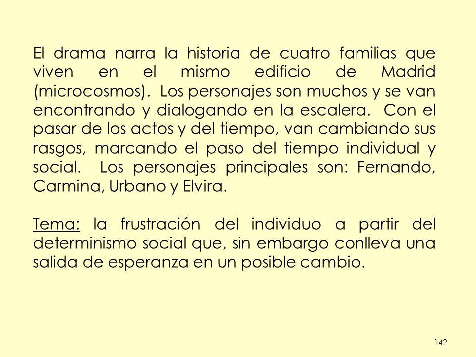 El drama narra la historia de cuatro familias que viven en el mismo edificio de Madrid (microcosmos). Los personajes son muchos y se van encontrando y dialogando en la escalera. Con el pasar de los actos y del tiempo, van cambiando sus rasgos, marcando el paso del tiempo individual y social. Los personajes principales son: Fernando, Carmina, Urbano y Elvira.