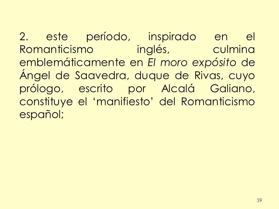 2. este período, inspirado en el Romanticismo inglés, culmina emblemáticamente en El moro expósito de Ángel de Saavedra, duque de Rivas, cuyo prólogo, escrito por Alcalá Galiano, constituye el 'manifiesto' del Romanticismo español;