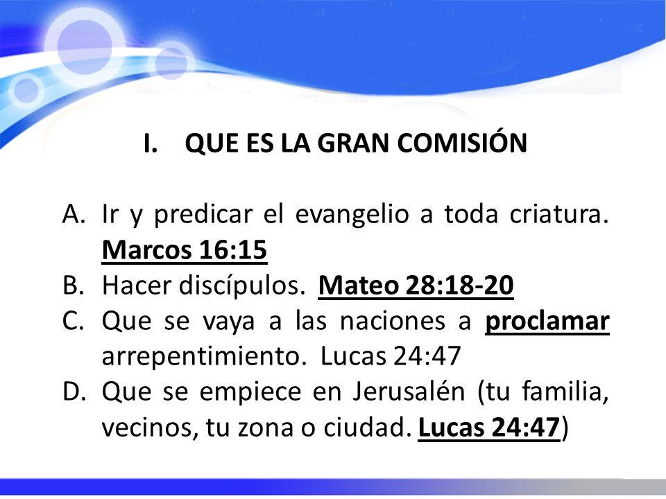 QUE ES LA GRAN COMISIÓN Ir y predicar el evangelio a toda criatura. Marcos 16:15. Hacer discípulos. Mateo 28:18-20.