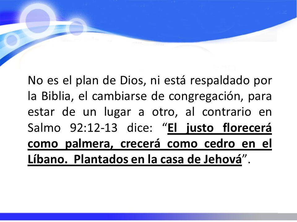 No es el plan de Dios, ni está respaldado por la Biblia, el cambiarse de congregación, para estar de un lugar a otro, al contrario en Salmo 92:12-13 dice: El justo florecerá como palmera, crecerá como cedro en el Líbano.