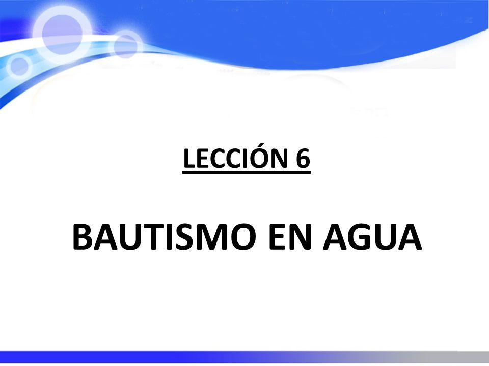 LECCIÓN 6 BAUTISMO EN AGUA