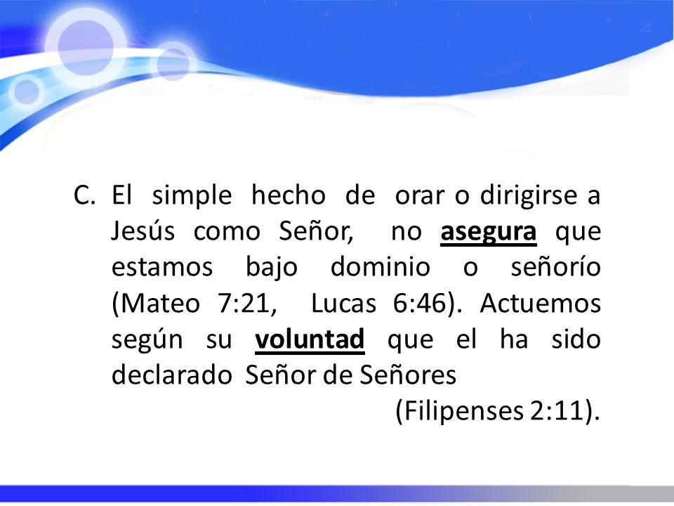 El simple hecho de orar o dirigirse a Jesús como Señor, no asegura que estamos bajo dominio o señorío (Mateo 7:21, Lucas 6:46). Actuemos según su voluntad que el ha sido declarado Señor de Señores