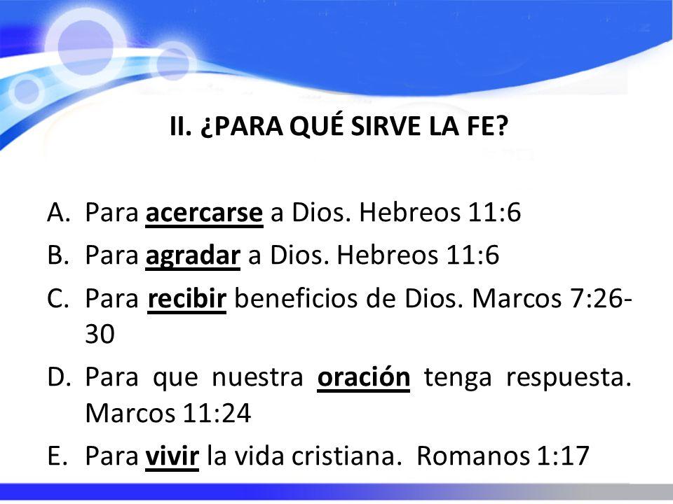II. ¿PARA QUÉ SIRVE LA FE Para acercarse a Dios. Hebreos 11:6. Para agradar a Dios. Hebreos 11:6.