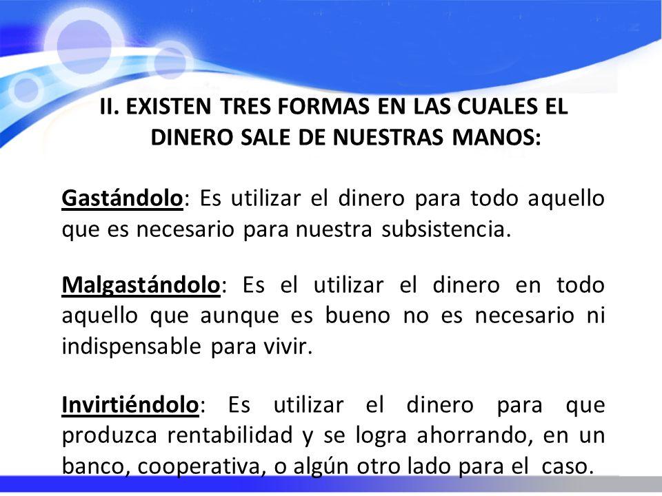 II. EXISTEN TRES FORMAS EN LAS CUALES EL DINERO SALE DE NUESTRAS MANOS: