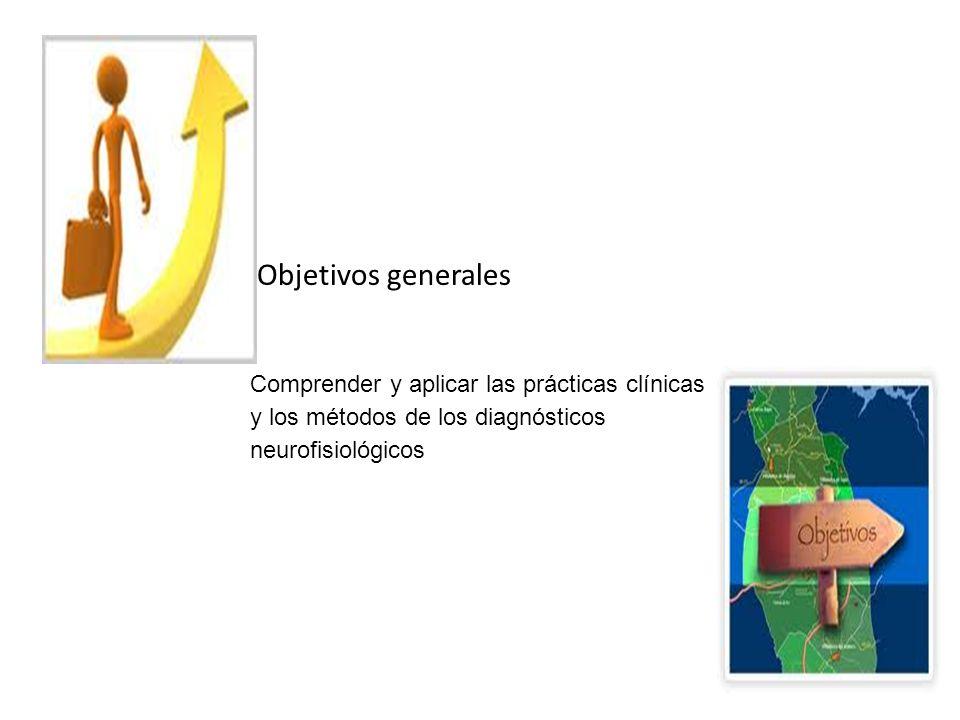 Objetivos generales Comprender y aplicar las prácticas clínicas y los métodos de los diagnósticos neurofisiológicos.