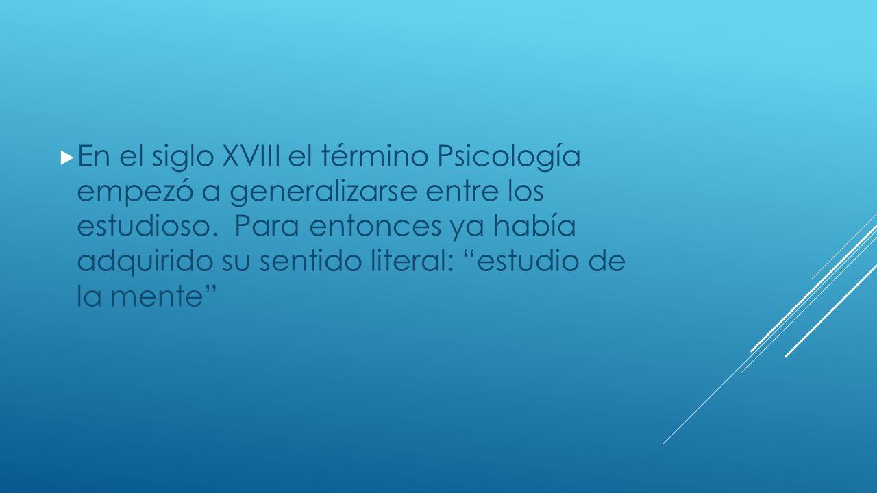 En el siglo XVIII el término Psicología empezó a generalizarse entre los estudioso.