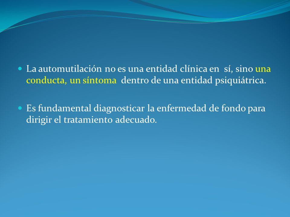 La automutilación no es una entidad clínica en sí, sino una conducta, un síntoma dentro de una entidad psiquiátrica.