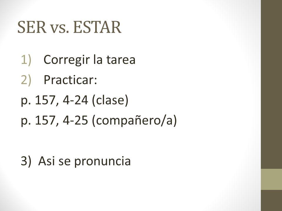 SER vs. ESTAR Corregir la tarea Practicar: p. 157, 4-24 (clase)
