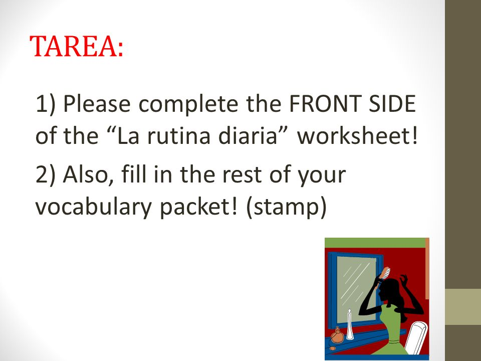 TAREA: 1) Please complete the FRONT SIDE of the La rutina diaria worksheet.