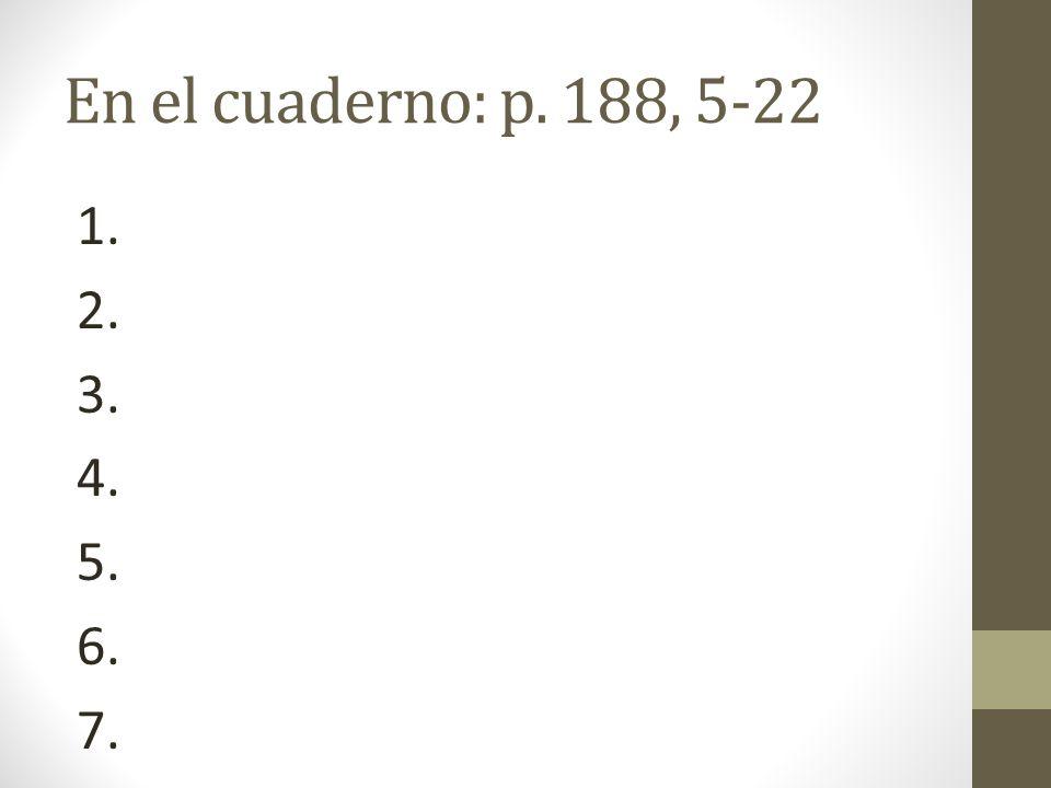 En el cuaderno: p. 188, 5-22 1. 2. 3. 4. 5. 6. 7.