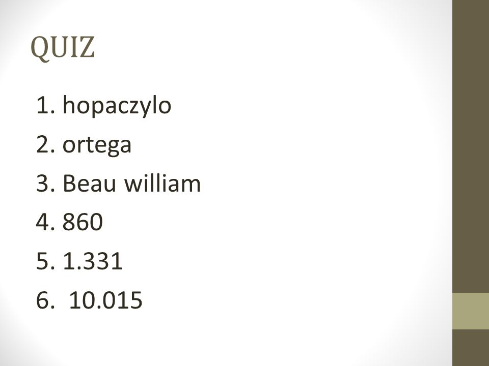 QUIZ 1. hopaczylo 2. ortega 3. Beau william 4. 860 5. 1.331 6. 10.015