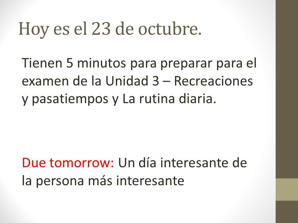 Hoy es el 23 de octubre. Tienen 5 minutos para preparar para el examen de la Unidad 3 – Recreaciones y pasatiempos y La rutina diaria.