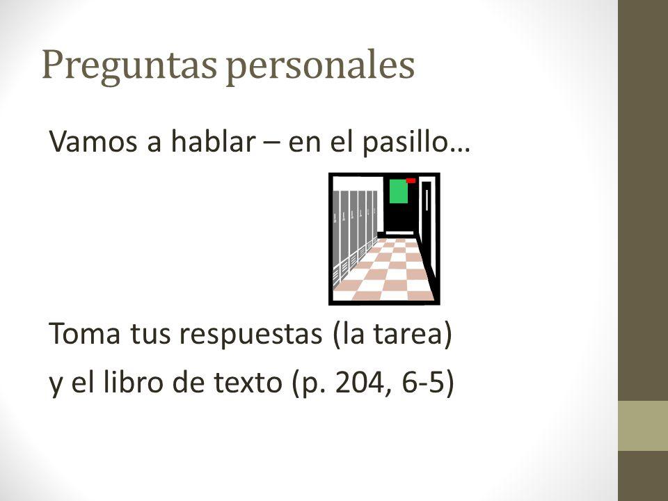 Preguntas personales Vamos a hablar – en el pasillo… Toma tus respuestas (la tarea) y el libro de texto (p.