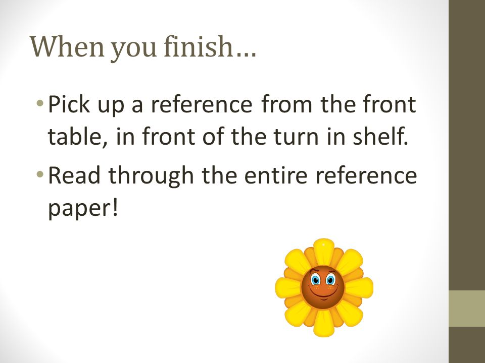 When you finish… Pick up a reference from the front table, in front of the turn in shelf.