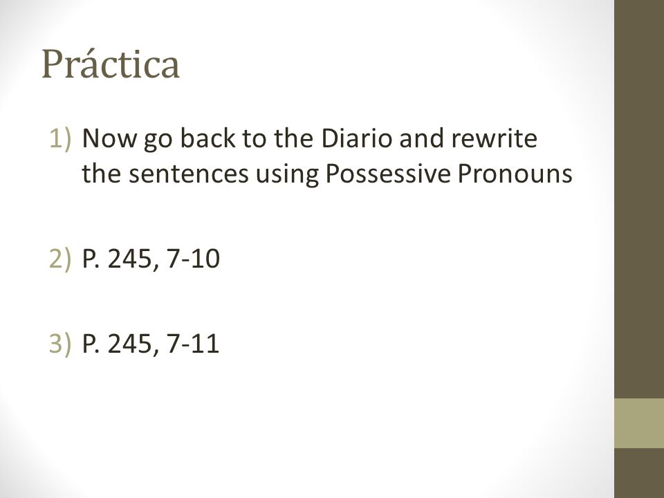 Práctica Now go back to the Diario and rewrite the sentences using Possessive Pronouns. P. 245, 7-10.