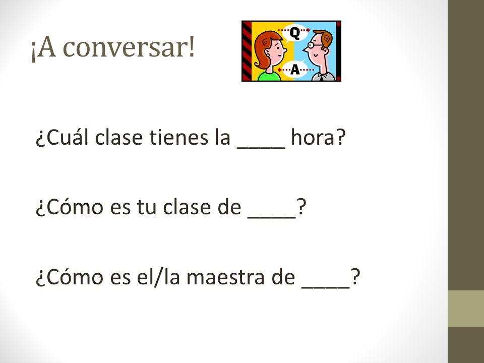 ¡A conversar. ¿Cuál clase tienes la ____ hora. ¿Cómo es tu clase de ____.